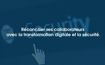 Réconcilier ses collaborateurs avec la transformation digitale et la sécurité